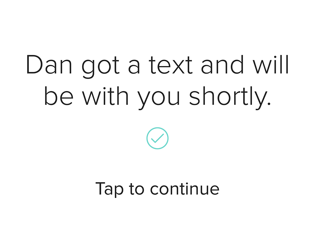Enter Prototype Screen 3: Dan got a text and will be with you shortly