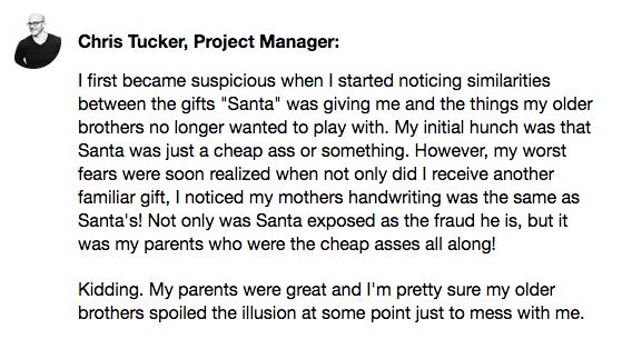 Chris Tucker's Know Your Company response. I first became suspicious when I started noticing similarities between the gifts Santa was giving me and the things my older brothers no longer wanted to play with. My initial hunch was that Santa was just a cheap ass or something. However, my worst fears were soon realized when not only did I receive another familiar gift, I noticed my mother's handwriting was the same as Santa's! Not only was Santa exposed as the fraud he is, but it was my parents who were the cheap asses all along! Kidding. My parents were great and I'm pretty sure my older brothers spoiled the illusion at some point just to mess with me.