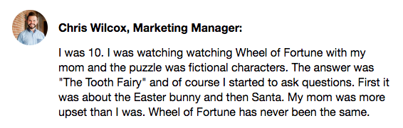 """Chris Wilcox's Know Your Company response. I was 10. I was watching Wheel of Fortune with my mom and puzzle was fictional characters. The answer was """"The Tooth Fairy"""" and of course I started to ask questions. First it was about the Easter bunny and then Santa. My mom was more upset than I was. Wheel of Fortune has never been the same."""