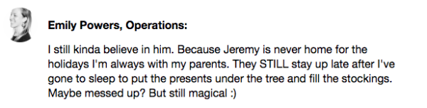 Emily Powers' Know Your Company response. I still kinda believe in him. Because Jeremy is never home for the holidays I'm always with my parents. They still stay up late after I've gone to sleep to put the presents under the tree and fill the stockings. Maybe messed up? But still magical.